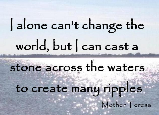 'I alone can't change the world, but I can cast a stone across the waters to create many ripples' picture created by Sarah Rebecca Vine, Earth Angel Coach, Mentor, Messenger, Spiritual Teacher and Healer